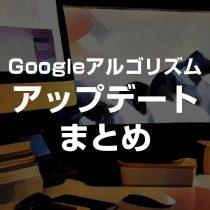 Googleアルゴリズムアップデートアップデートまとめ